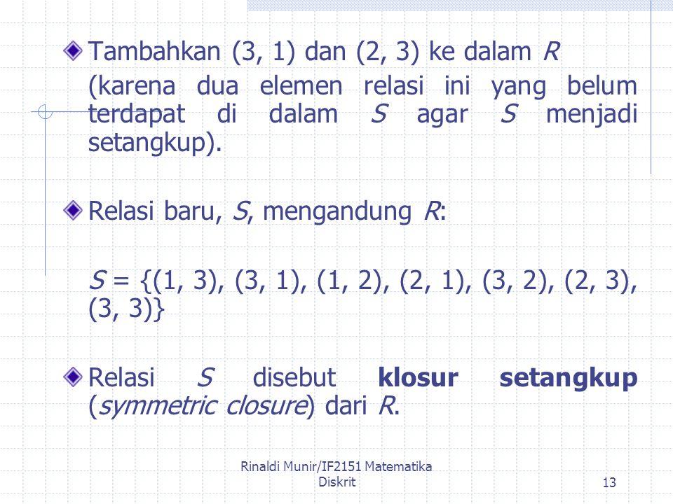 Rinaldi Munir/IF2151 Matematika Diskrit13 Tambahkan (3, 1) dan (2, 3) ke dalam R (karena dua elemen relasi ini yang belum terdapat di dalam S agar S menjadi setangkup).
