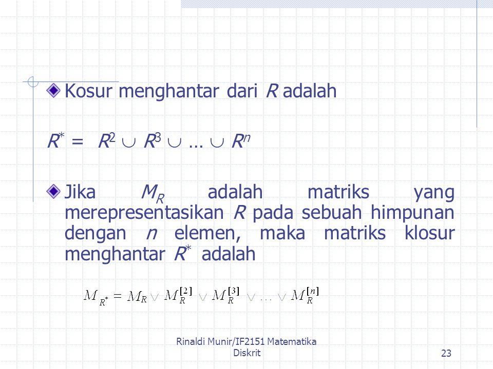 Rinaldi Munir/IF2151 Matematika Diskrit23 Kosur menghantar dari R adalah R * = R 2  R 3  …  R n Jika M R adalah matriks yang merepresentasikan R pada sebuah himpunan dengan n elemen, maka matriks klosur menghantar R * adalah