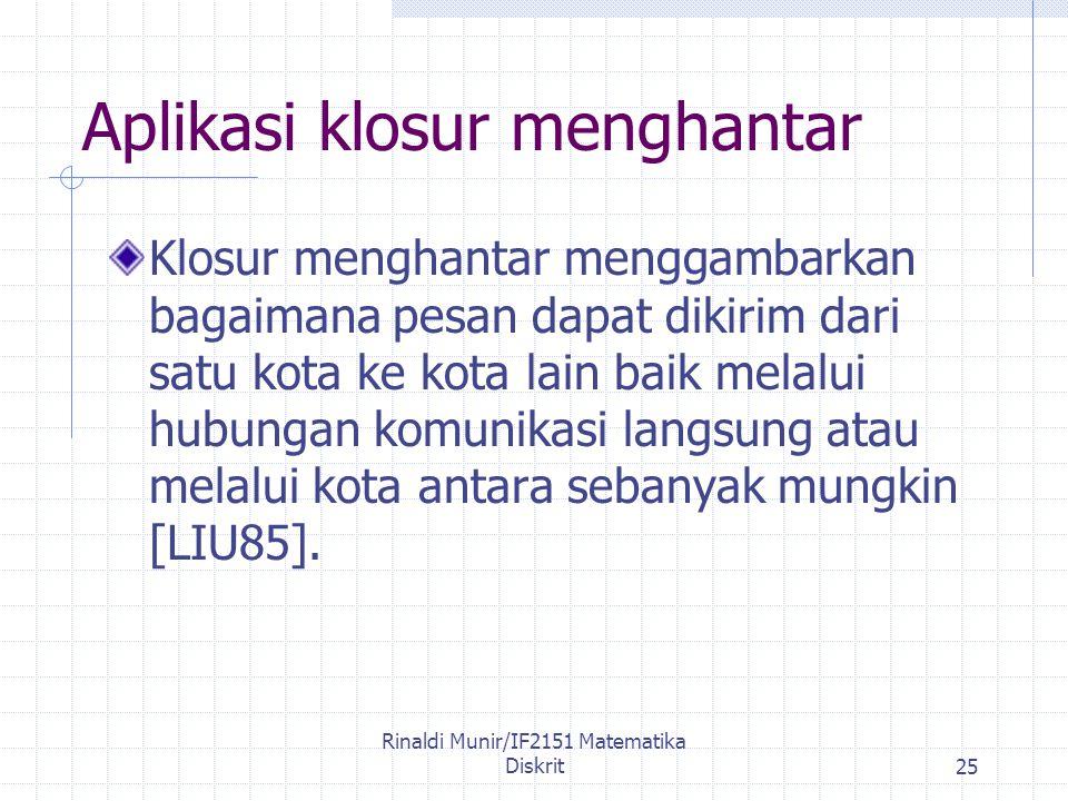 Rinaldi Munir/IF2151 Matematika Diskrit25 Aplikasi klosur menghantar Klosur menghantar menggambarkan bagaimana pesan dapat dikirim dari satu kota ke kota lain baik melalui hubungan komunikasi langsung atau melalui kota antara sebanyak mungkin [LIU85].