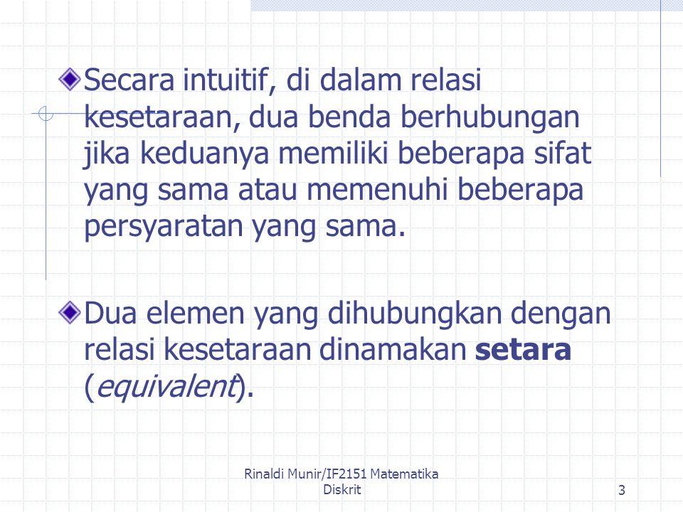 Rinaldi Munir/IF2151 Matematika Diskrit3 Secara intuitif, di dalam relasi kesetaraan, dua benda berhubungan jika keduanya memiliki beberapa sifat yang sama atau memenuhi beberapa persyaratan yang sama.