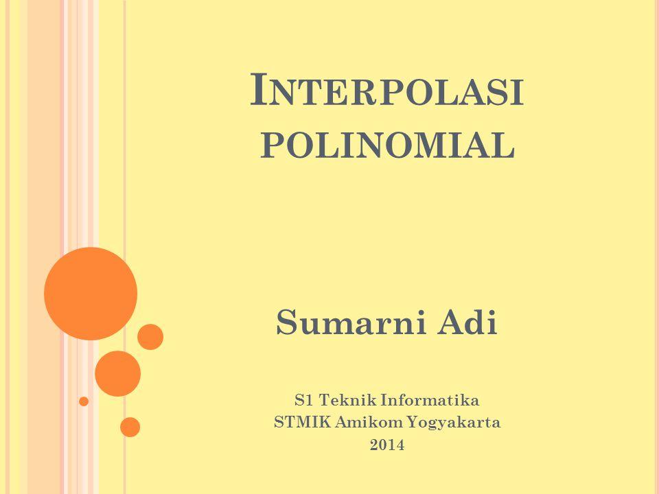 I NTERPOLASI POLINOMIAL Sumarni Adi S1 Teknik Informatika STMIK Amikom Yogyakarta 2014