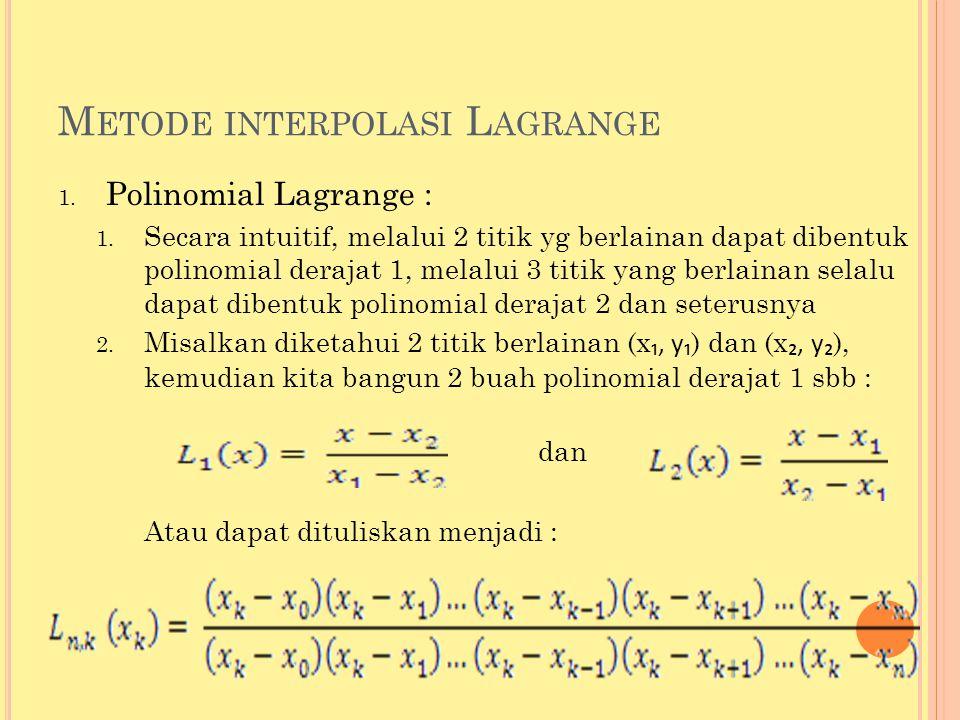 M ETODE INTERPOLASI L AGRANGE 1. Polinomial Lagrange : 1. Secara intuitif, melalui 2 titik yg berlainan dapat dibentuk polinomial derajat 1, melalui 3