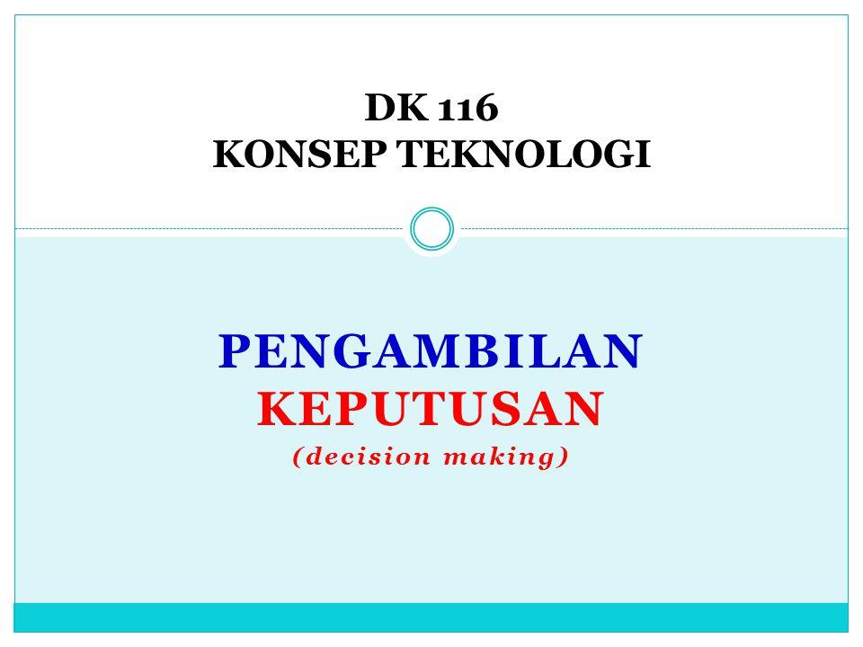 PENGAMBILAN KEPUTUSAN (decision making) DK 116 KONSEP TEKNOLOGI