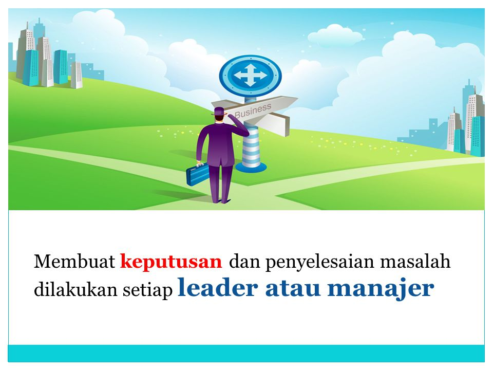 Membuat keputusan dan penyelesaian masalah dilakukan setiap leader atau manajer