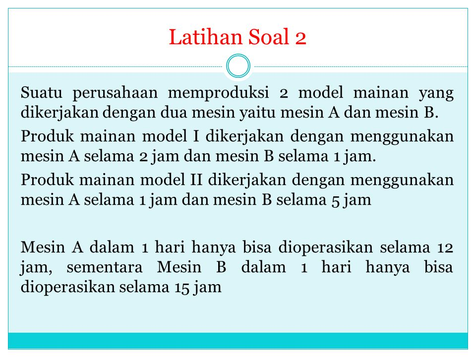 Latihan Soal 2 Suatu perusahaan memproduksi 2 model mainan yang dikerjakan dengan dua mesin yaitu mesin A dan mesin B. Produk mainan model I dikerjaka