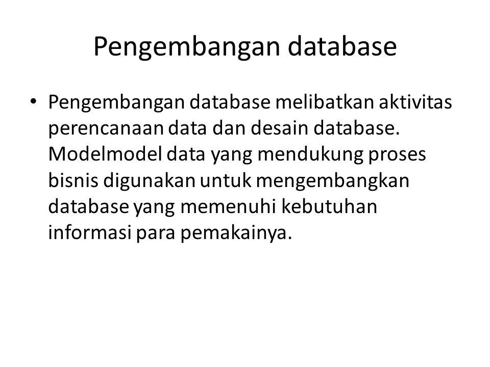 Pengembangan database Pengembangan database melibatkan aktivitas perencanaan data dan desain database. Modelmodel data yang mendukung proses bisnis di
