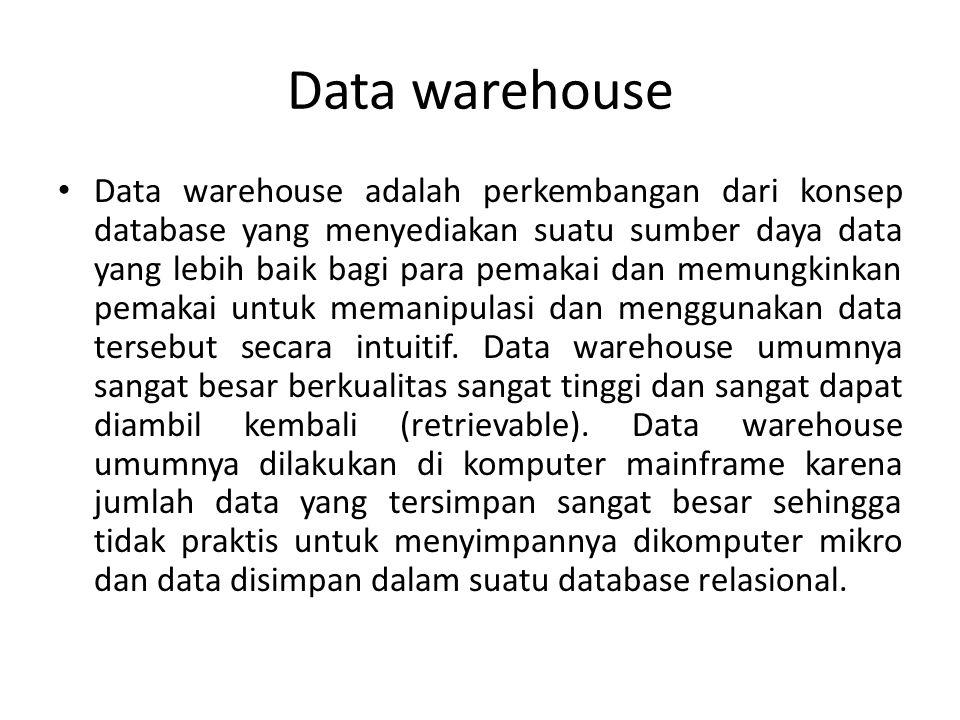 Data warehouse Data warehouse adalah perkembangan dari konsep database yang menyediakan suatu sumber daya data yang lebih baik bagi para pemakai dan m