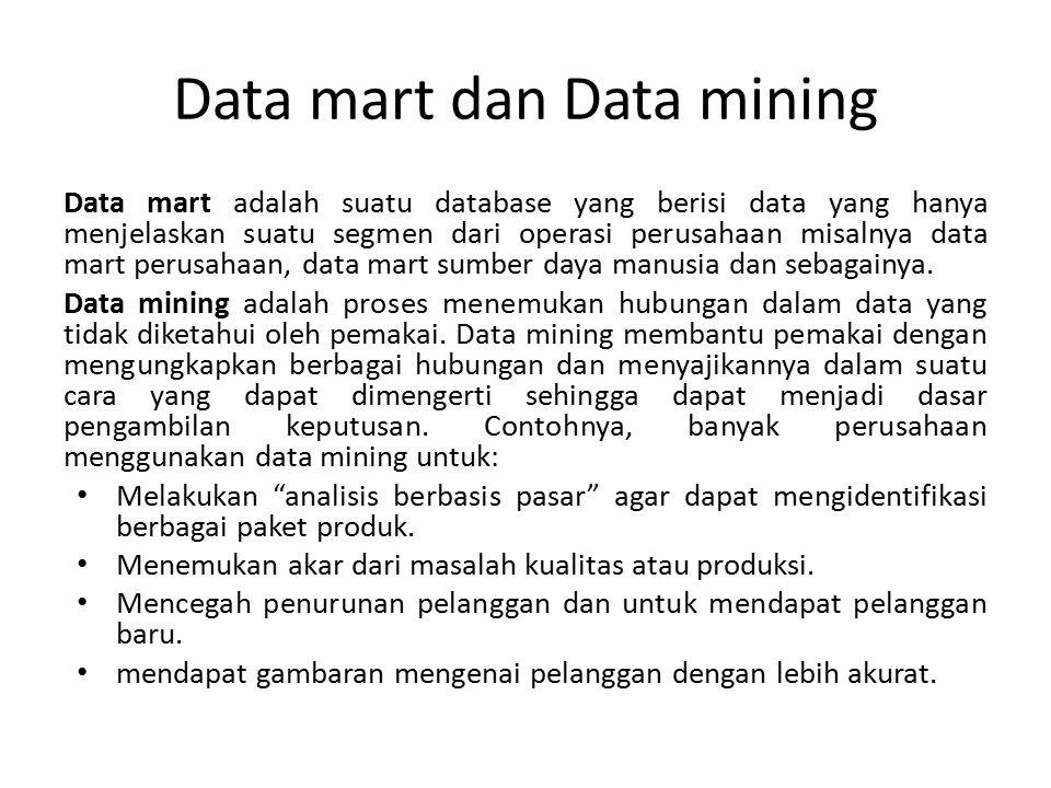 Data mart dan Data mining Data mart adalah suatu database yang berisi data yang hanya menjelaskan suatu segmen dari operasi perusahaan misalnya data m
