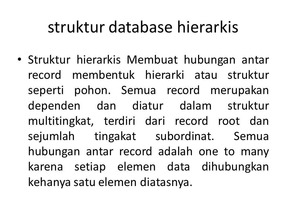 struktur database hierarkis Struktur hierarkis Membuat hubungan antar record membentuk hierarki atau struktur seperti pohon. Semua record merupakan de