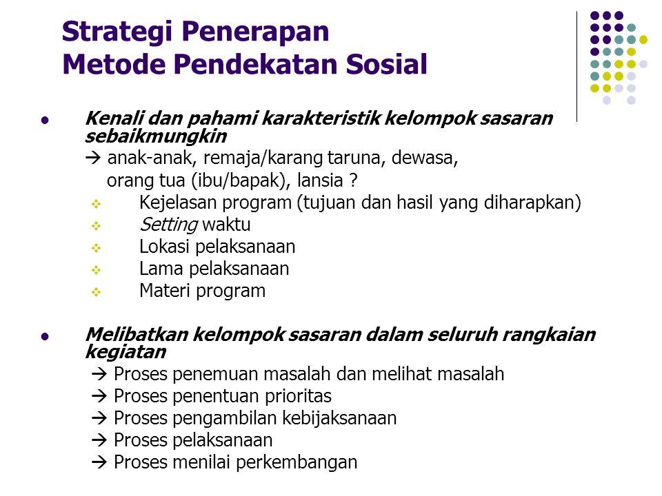 Strategi Penerapan Metode Pendekatan Sosial Kenali dan pahami karakteristik kelompok sasaran sebaikmungkin  anak-anak, remaja/karang taruna, dewasa,