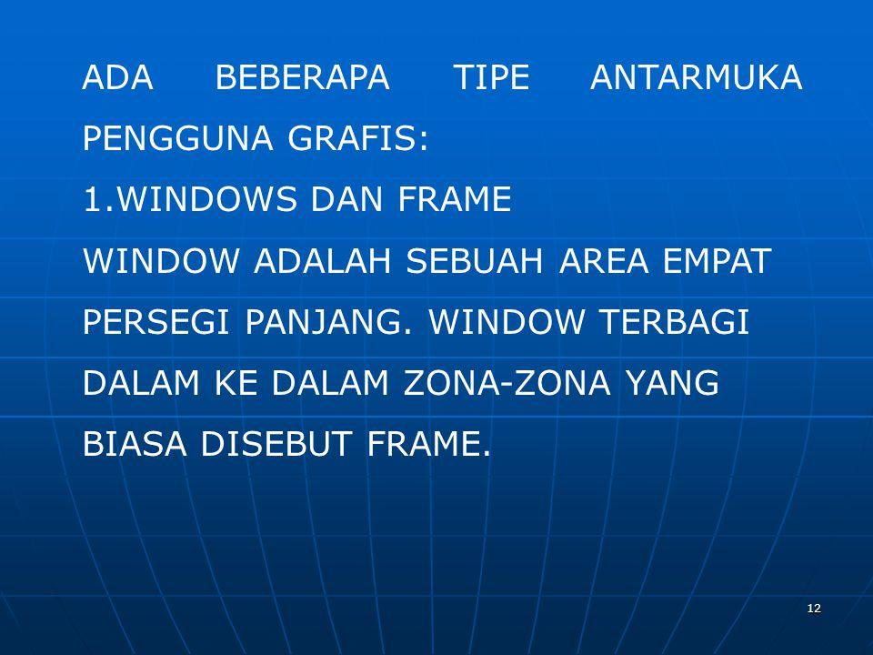 12 ADA BEBERAPA TIPE ANTARMUKA PENGGUNA GRAFIS: 1.WINDOWS DAN FRAME WINDOW ADALAH SEBUAH AREA EMPAT PERSEGI PANJANG. WINDOW TERBAGI DALAM KE DALAM ZON