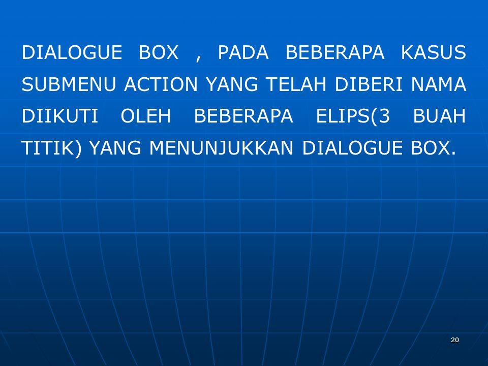 20 DIALOGUE BOX, PADA BEBERAPA KASUS SUBMENU ACTION YANG TELAH DIBERI NAMA DIIKUTI OLEH BEBERAPA ELIPS(3 BUAH TITIK) YANG MENUNJUKKAN DIALOGUE BOX.
