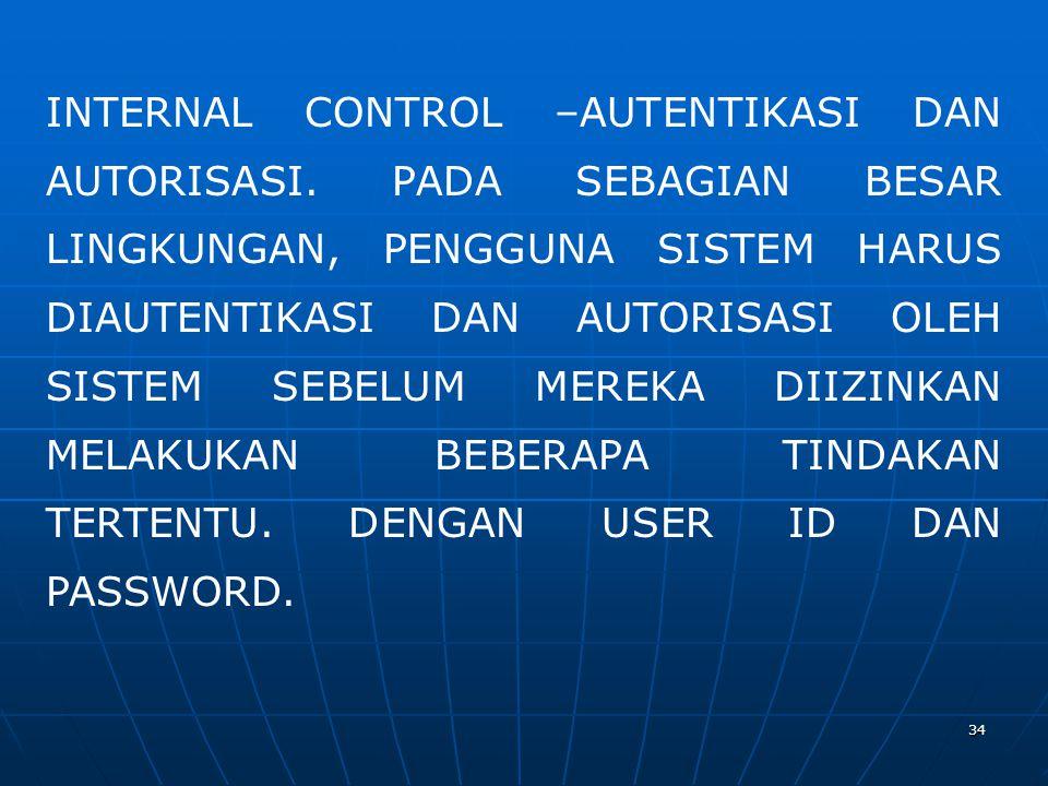 34 INTERNAL CONTROL –AUTENTIKASI DAN AUTORISASI. PADA SEBAGIAN BESAR LINGKUNGAN, PENGGUNA SISTEM HARUS DIAUTENTIKASI DAN AUTORISASI OLEH SISTEM SEBELU