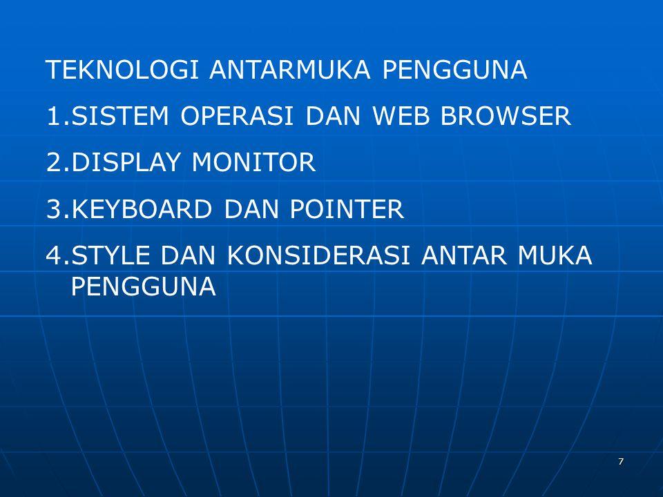7 TEKNOLOGI ANTARMUKA PENGGUNA 1.SISTEM OPERASI DAN WEB BROWSER 2.DISPLAY MONITOR 3.KEYBOARD DAN POINTER 4.STYLE DAN KONSIDERASI ANTAR MUKA PENGGUNA
