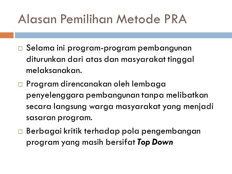 Alasan Pemilihan Metode PRA  Selama ini program-program pembangunan diturunkan dari atas dan masyarakat tinggal melaksanakan.  Program direncanakan