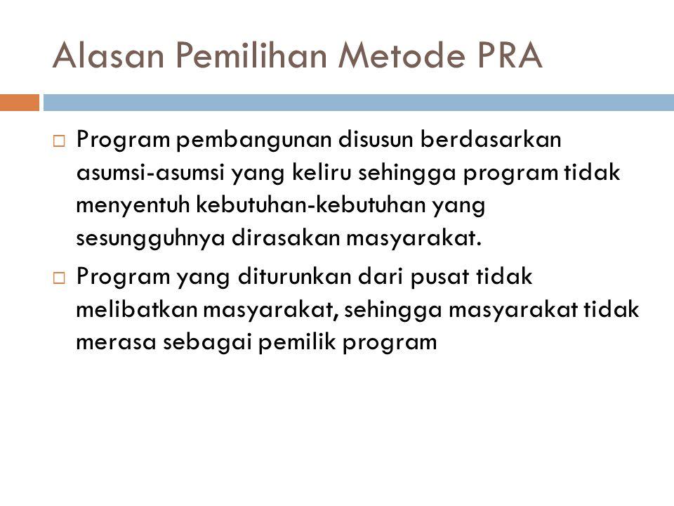 Alasan Pemilihan Metode PRA  Program pembangunan disusun berdasarkan asumsi-asumsi yang keliru sehingga program tidak menyentuh kebutuhan-kebutuhan y