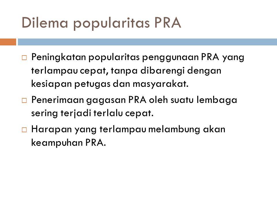 Dilema popularitas PRA  Peningkatan popularitas penggunaan PRA yang terlampau cepat, tanpa dibarengi dengan kesiapan petugas dan masyarakat.  Peneri