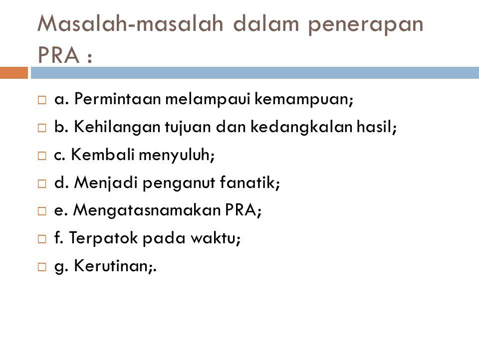 Masalah-masalah dalam penerapan PRA :  a. Permintaan melampaui kemampuan;  b. Kehilangan tujuan dan kedangkalan hasil;  c. Kembali menyuluh;  d. M