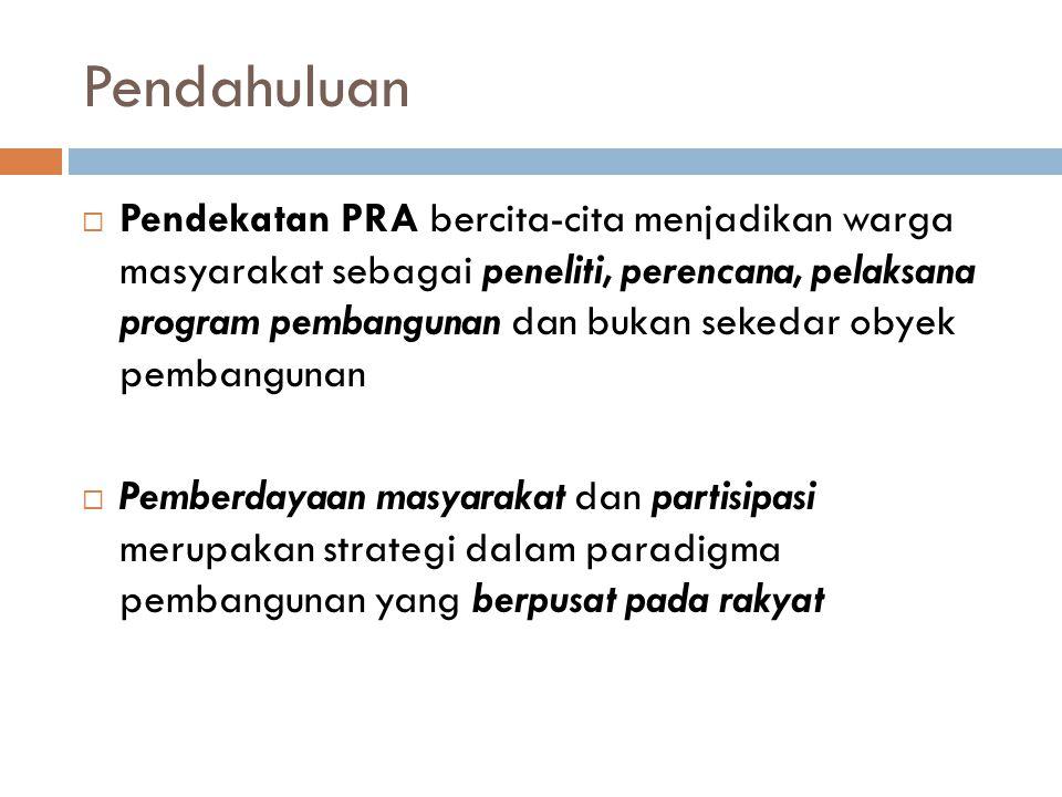 Pendahuluan  Jadi intinya, pelaksanaan PRA ditekankan pada:  Keterlibatan masyarakat dalam keseluruhan kegiatan.