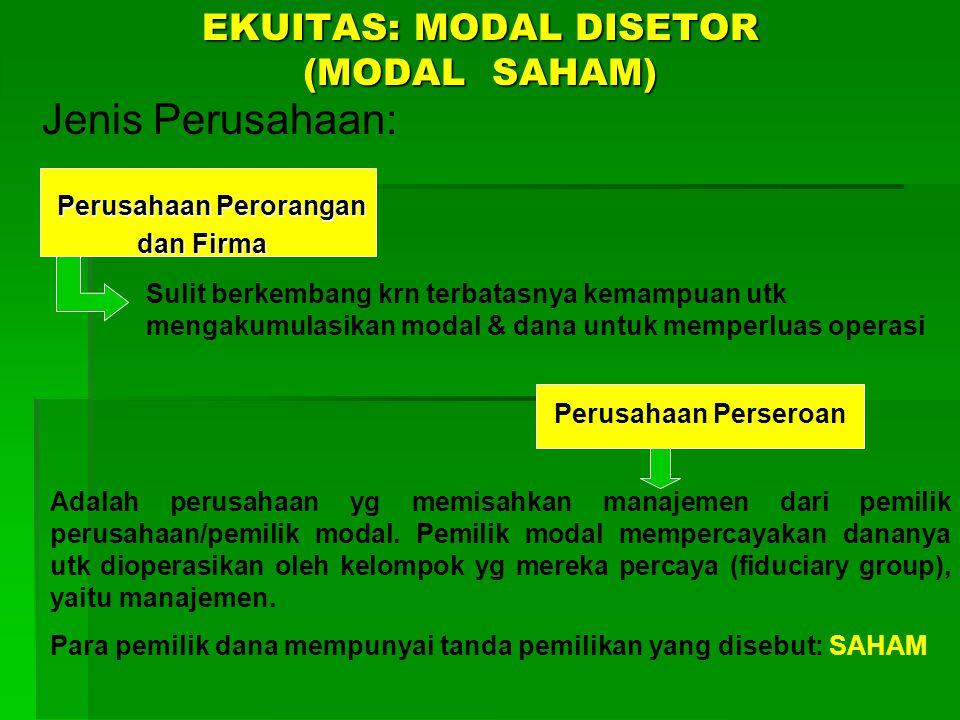 EKUITAS: MODAL DISETOR (MODAL SAHAM) Jenis Perusahaan: Perusahaan Perorangan Perusahaan Perorangan dan Firma dan Firma Sulit berkembang krn terbatasnya kemampuan utk mengakumulasikan modal & dana untuk memperluas operasi Perusahaan Perseroan Adalah perusahaan yg memisahkan manajemen dari pemilik perusahaan/pemilik modal.