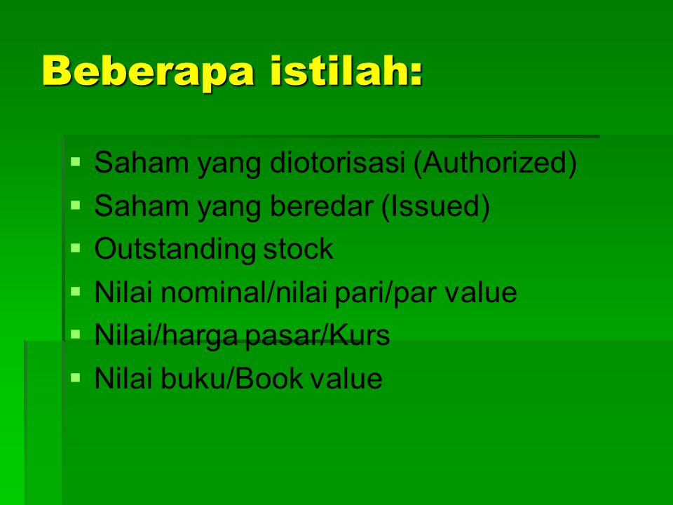 Beberapa istilah:   Saham yang diotorisasi (Authorized)   Saham yang beredar (Issued)   Outstanding stock   Nilai nominal/nilai pari/par value   Nilai/harga pasar/Kurs   Nilai buku/Book value
