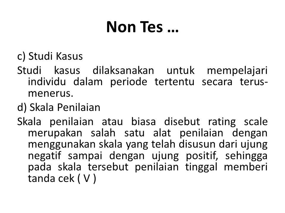 Non Tes … c) Studi Kasus Studi kasus dilaksanakan untuk mempelajari individu dalam periode tertentu secara terus- menerus.