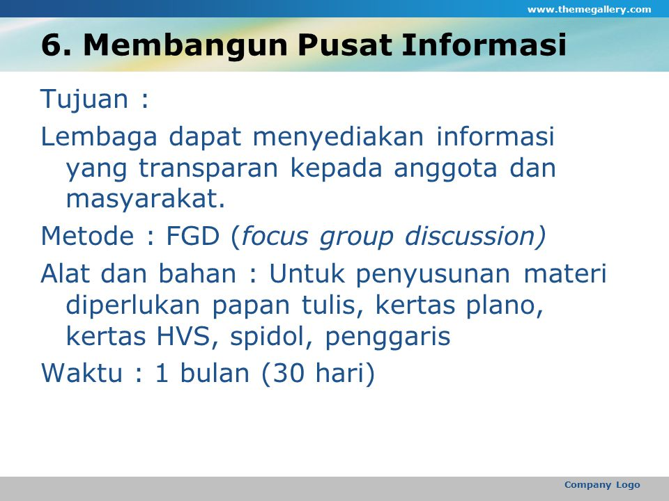 6. Membangun Pusat Informasi Tujuan : Lembaga dapat menyediakan informasi yang transparan kepada anggota dan masyarakat. Metode : FGD (focus group dis