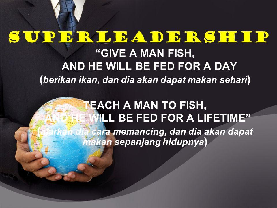 "SUPERLEADERSHIP ""GIVE A MAN FISH, AND HE WILL BE FED FOR A DAY ( berikan ikan, dan dia akan dapat makan sehari ) TEACH A MAN TO FISH, AND HE WILL BE F"