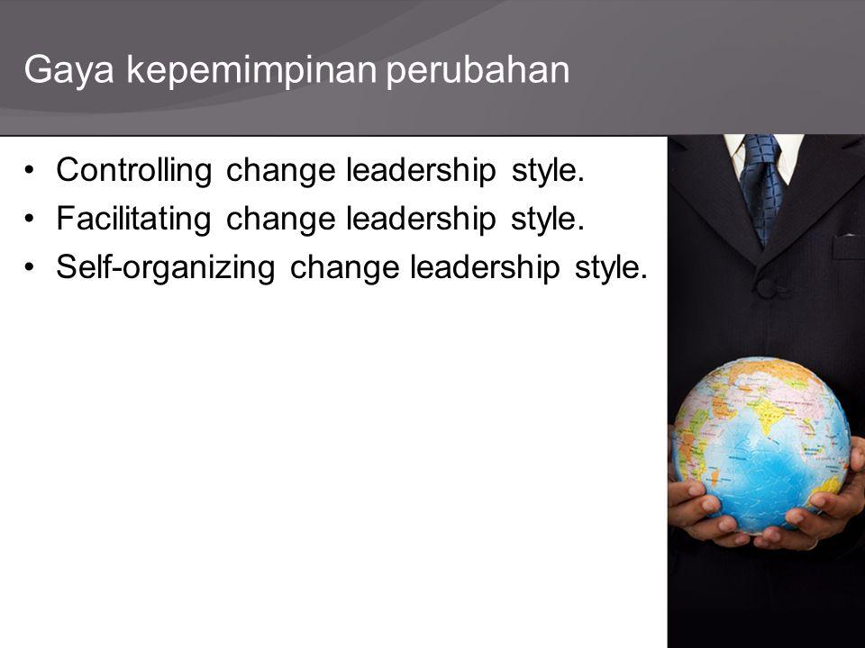 Gaya kepemimpinan perubahan Controlling change leadership style. Facilitating change leadership style. Self-organizing change leadership style.