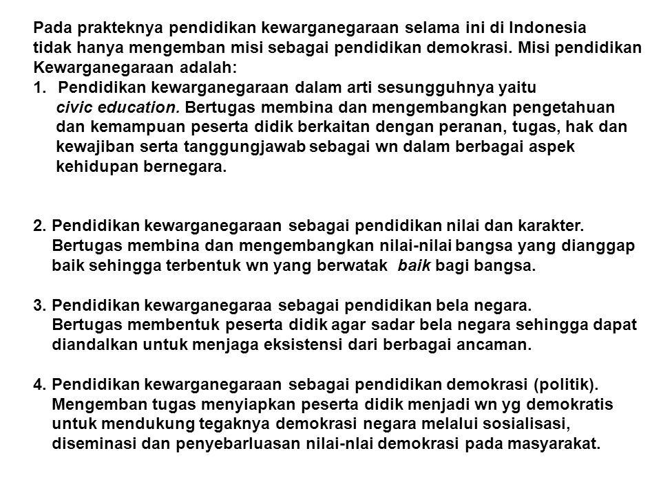 Pada prakteknya pendidikan kewarganegaraan selama ini di Indonesia tidak hanya mengemban misi sebagai pendidikan demokrasi. Misi pendidikan Kewarganeg