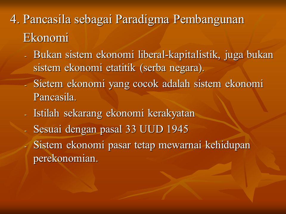 4. Pancasila sebagai Paradigma Pembangunan Ekonomi Ekonomi - Bukan sistem ekonomi liberal-kapitalistik, juga bukan sistem ekonomi etatitik (serba nega