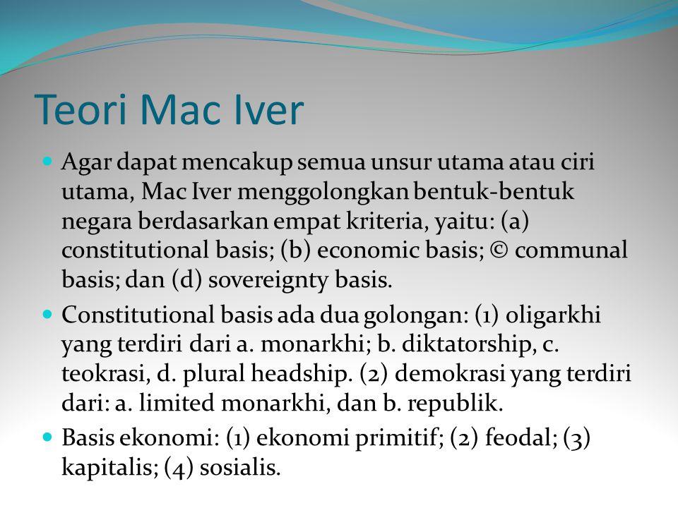 Teori Mac Iver Agar dapat mencakup semua unsur utama atau ciri utama, Mac Iver menggolongkan bentuk-bentuk negara berdasarkan empat kriteria, yaitu: (a) constitutional basis; (b) economic basis; © communal basis; dan (d) sovereignty basis.