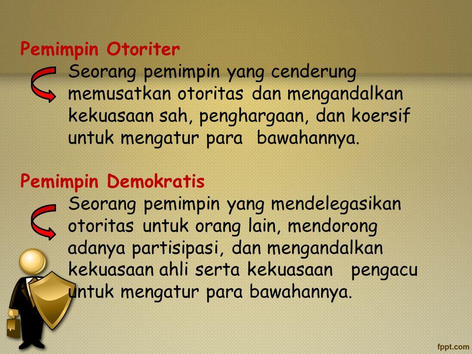 Pemimpin Otoriter Seorang pemimpin yang cenderung memusatkan otoritas dan mengandalkan kekuasaan sah, penghargaan, dan koersif untuk mengatur para bawahannya.