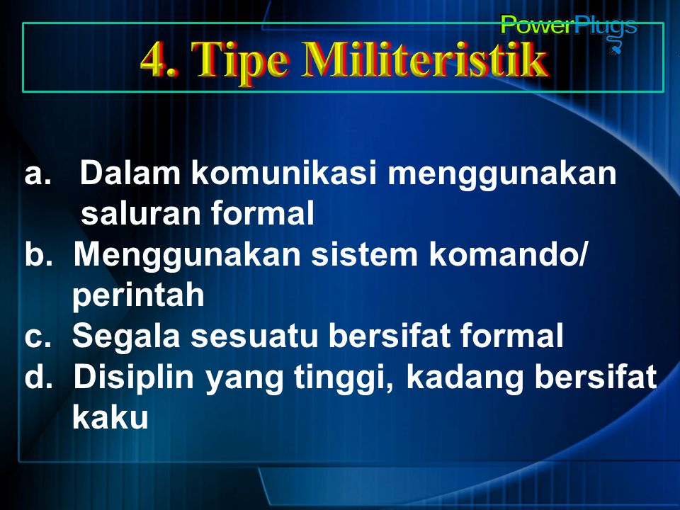 a.Dalam komunikasi menggunakan saluran formal b. Menggunakan sistem komando/ perintah c. Segala sesuatu bersifat formal d. Disiplin yang tinggi, kadan