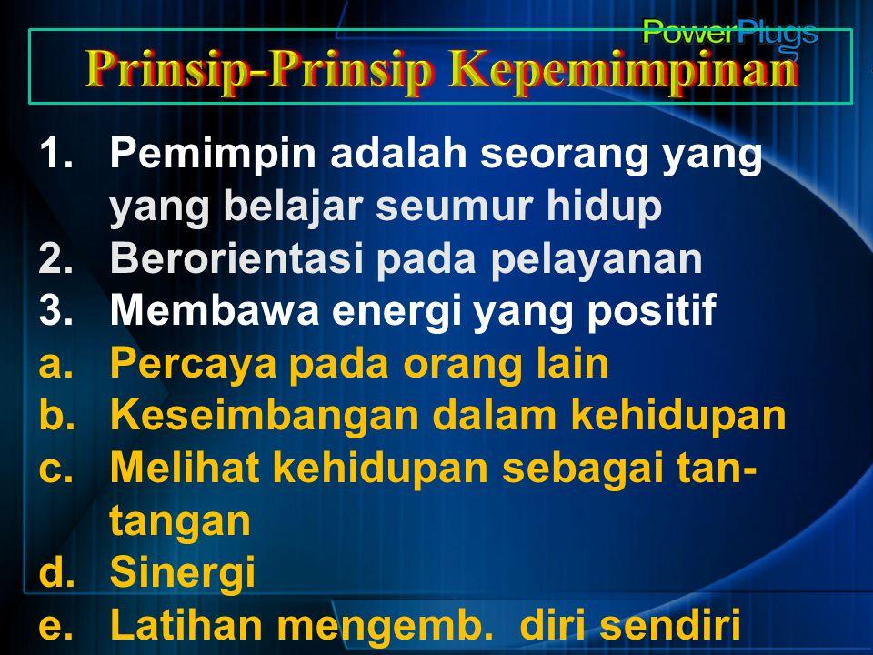 1.Pemimpin adalah seorang yang yang belajar seumur hidup 2.Berorientasi pada pelayanan 3.Membawa energi yang positif a.Percaya pada orang lain b.Kesei