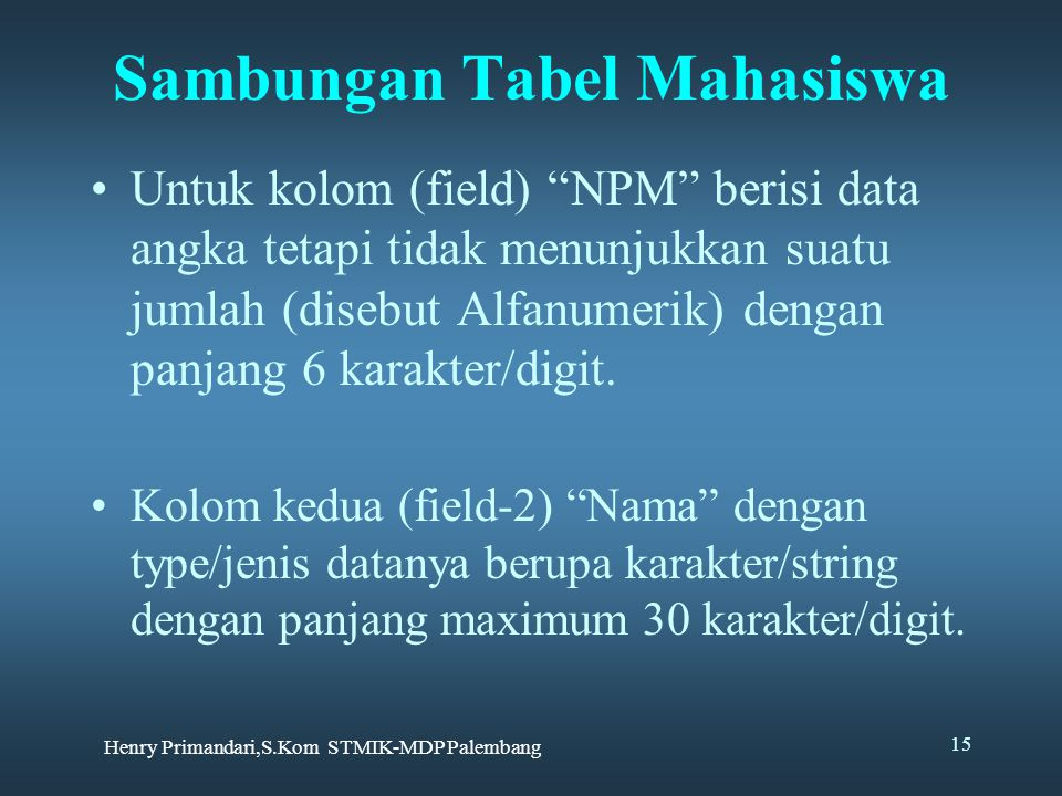 Henry Primandari,S.Kom STMIK-MDP Palembang 15 Sambungan Tabel Mahasiswa Untuk kolom (field) NPM berisi data angka tetapi tidak menunjukkan suatu jumlah (disebut Alfanumerik) dengan panjang 6 karakter/digit.