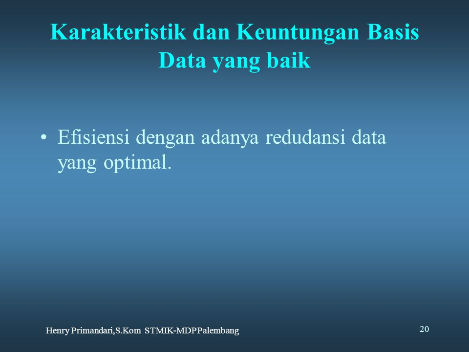 Henry Primandari,S.Kom STMIK-MDP Palembang 20 Karakteristik dan Keuntungan Basis Data yang baik Efisiensi dengan adanya redudansi data yang optimal.
