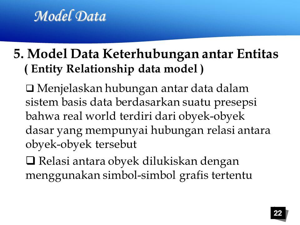 22 Model Data  Menjelaskan hubungan antar data dalam sistem basis data berdasarkan suatu presepsi bahwa real world terdiri dari obyek-obyek dasar yang mempunyai hubungan relasi antara obyek-obyek tersebut  Relasi antara obyek dilukiskan dengan menggunakan simbol-simbol grafis tertentu 5.