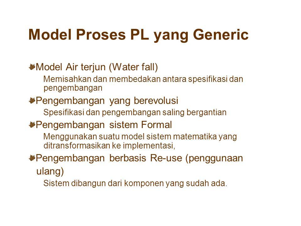 Model Proses PL yang Generic Model Air terjun (Water fall) Memisahkan dan membedakan antara spesifikasi dan pengembangan Pengembangan yang berevolusi