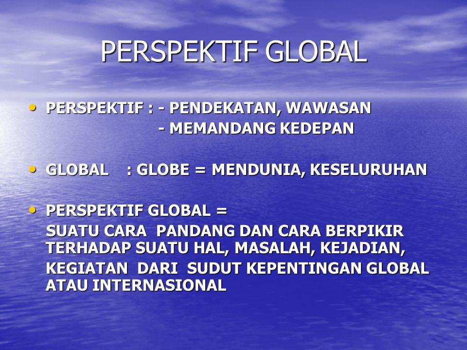 PERSPEKTIF GLOBAL PERSPEKTIF : - PENDEKATAN, WAWASAN PERSPEKTIF : - PENDEKATAN, WAWASAN - MEMANDANG KEDEPAN - MEMANDANG KEDEPAN GLOBAL : GLOBE = MENDU