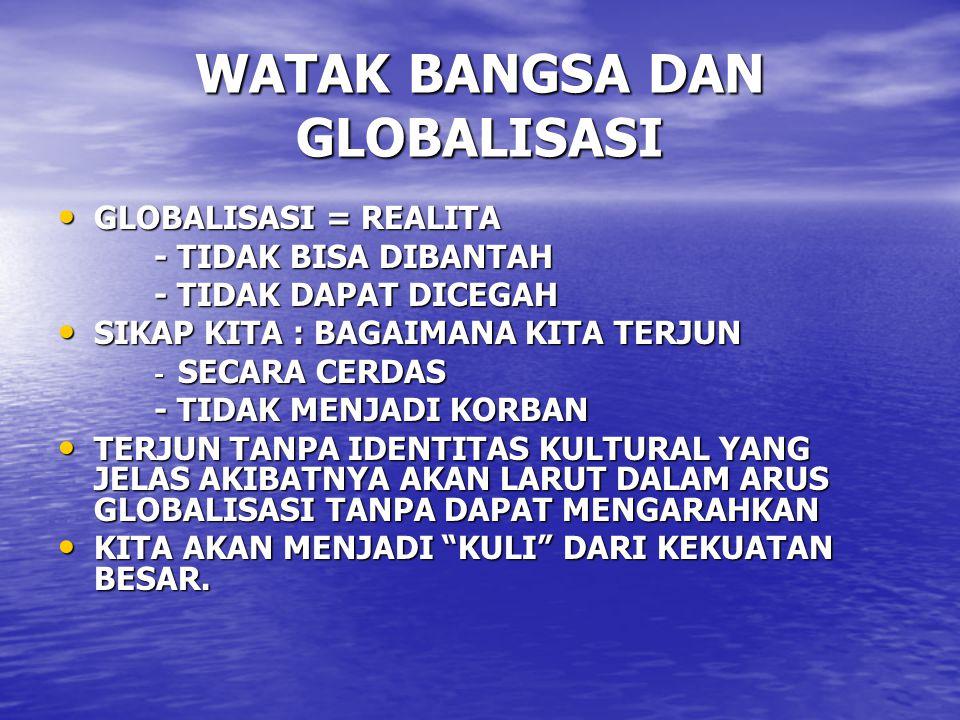 WATAK BANGSA DAN GLOBALISASI GLOBALISASI = REALITA GLOBALISASI = REALITA - TIDAK BISA DIBANTAH - TIDAK DAPAT DICEGAH SIKAP KITA : BAGAIMANA KITA TERJU