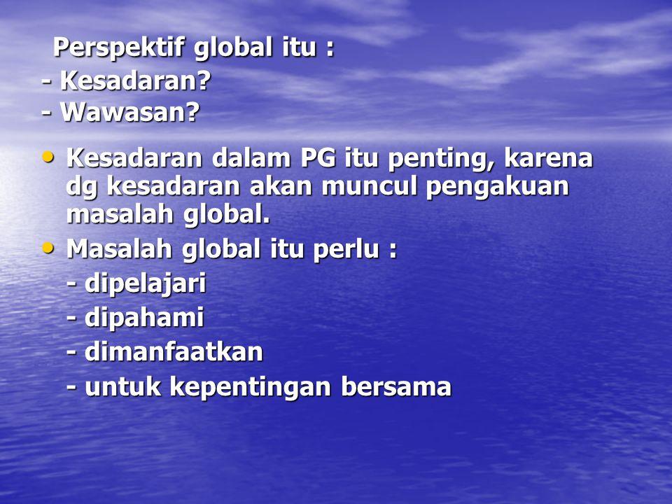 Perspektif global itu : - Kesadaran? - Wawasan? Perspektif global itu : - Kesadaran? - Wawasan? Kesadaran dalam PG itu penting, karena dg kesadaran ak