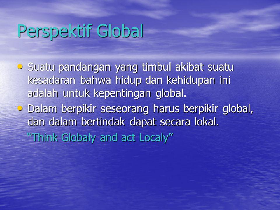 Perspektif Global Suatu pandangan yang timbul akibat suatu kesadaran bahwa hidup dan kehidupan ini adalah untuk kepentingan global. Suatu pandangan ya