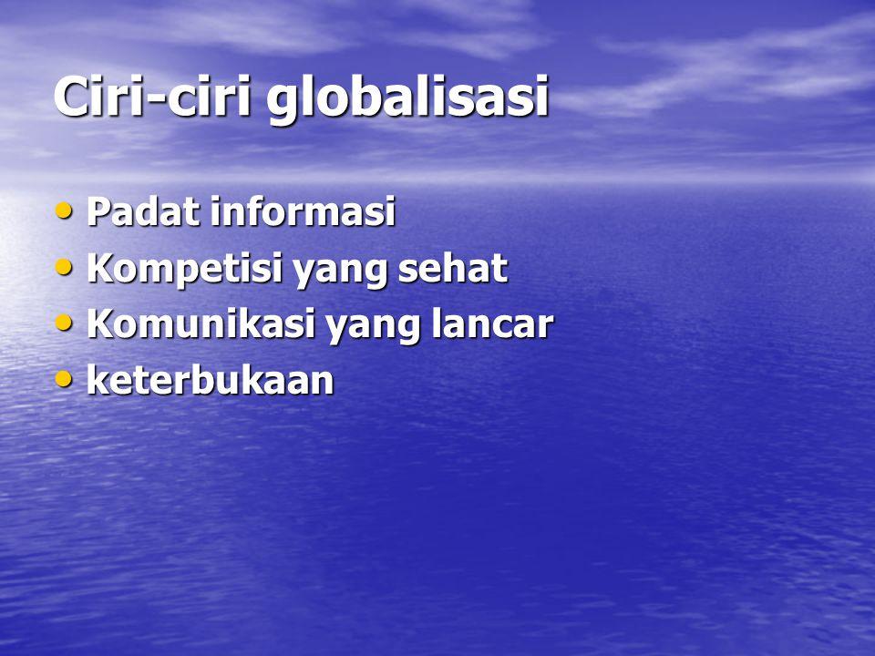 Ciri-ciri globalisasi Padat informasi Padat informasi Kompetisi yang sehat Kompetisi yang sehat Komunikasi yang lancar Komunikasi yang lancar keterbuk