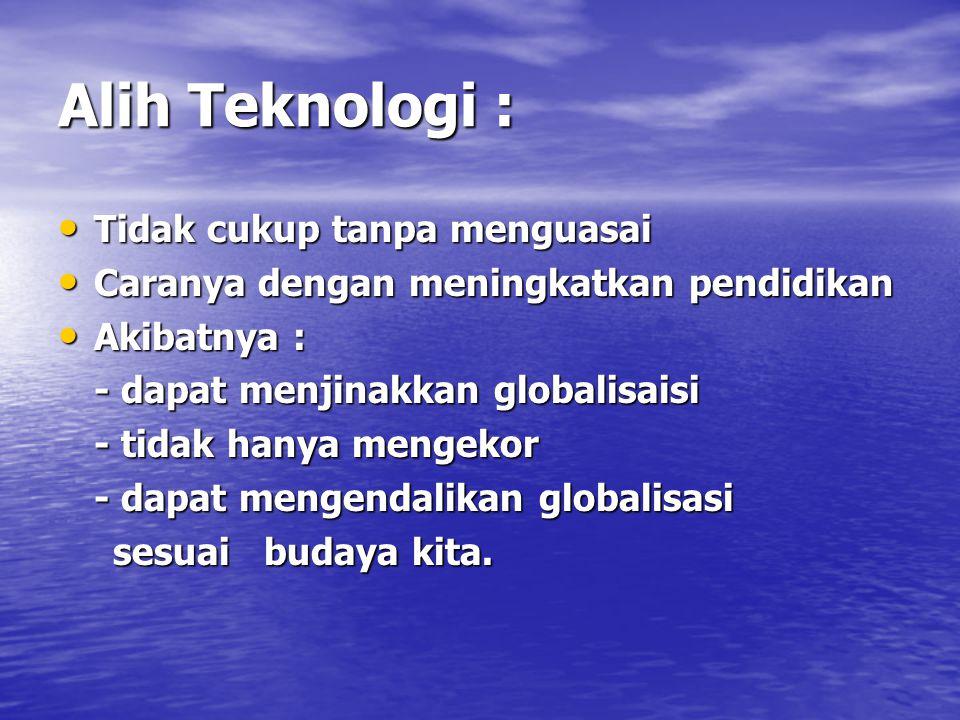 Alih Teknologi : Tidak cukup tanpa menguasai Tidak cukup tanpa menguasai Caranya dengan meningkatkan pendidikan Caranya dengan meningkatkan pendidikan