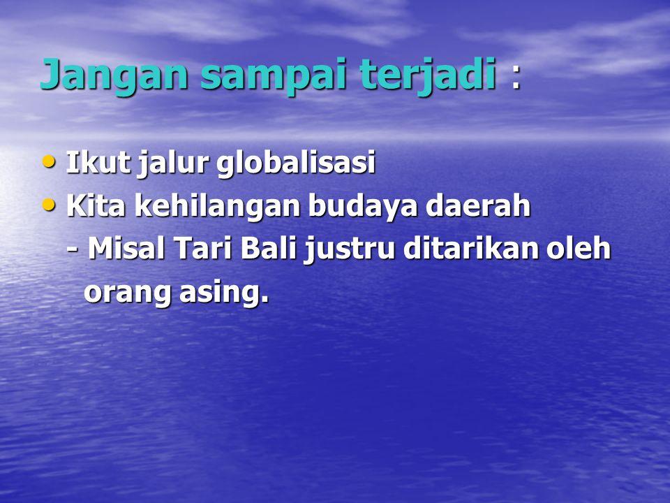 Jangan sampai terjadi : Ikut jalur globalisasi Ikut jalur globalisasi Kita kehilangan budaya daerah Kita kehilangan budaya daerah - Misal Tari Bali ju