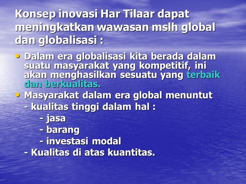 Konsep inovasi Har Tilaar dapat meningkatkan wawasan mslh global dan globalisasi : Dalam era globalisasi kita berada dalam suatu masyarakat yang kompe