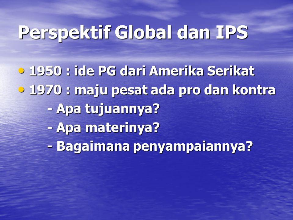 Perspektif Global dan IPS 1950 : ide PG dari Amerika Serikat 1950 : ide PG dari Amerika Serikat 1970 : maju pesat ada pro dan kontra 1970 : maju pesat