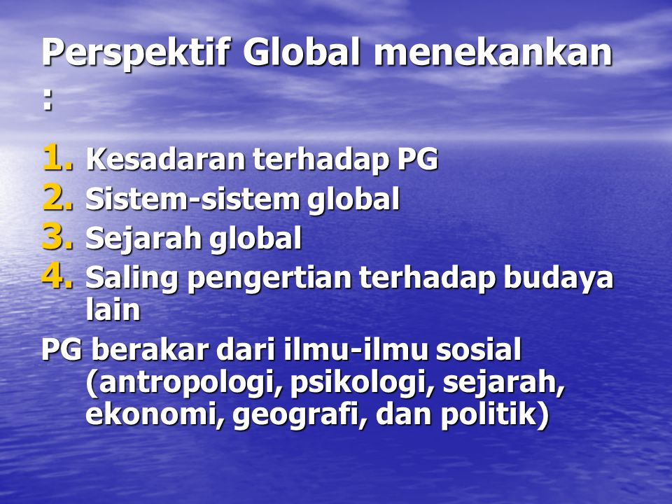 Perspektif Global menekankan : 1. Kesadaran terhadap PG 2. Sistem-sistem global 3. Sejarah global 4. Saling pengertian terhadap budaya lain PG berakar