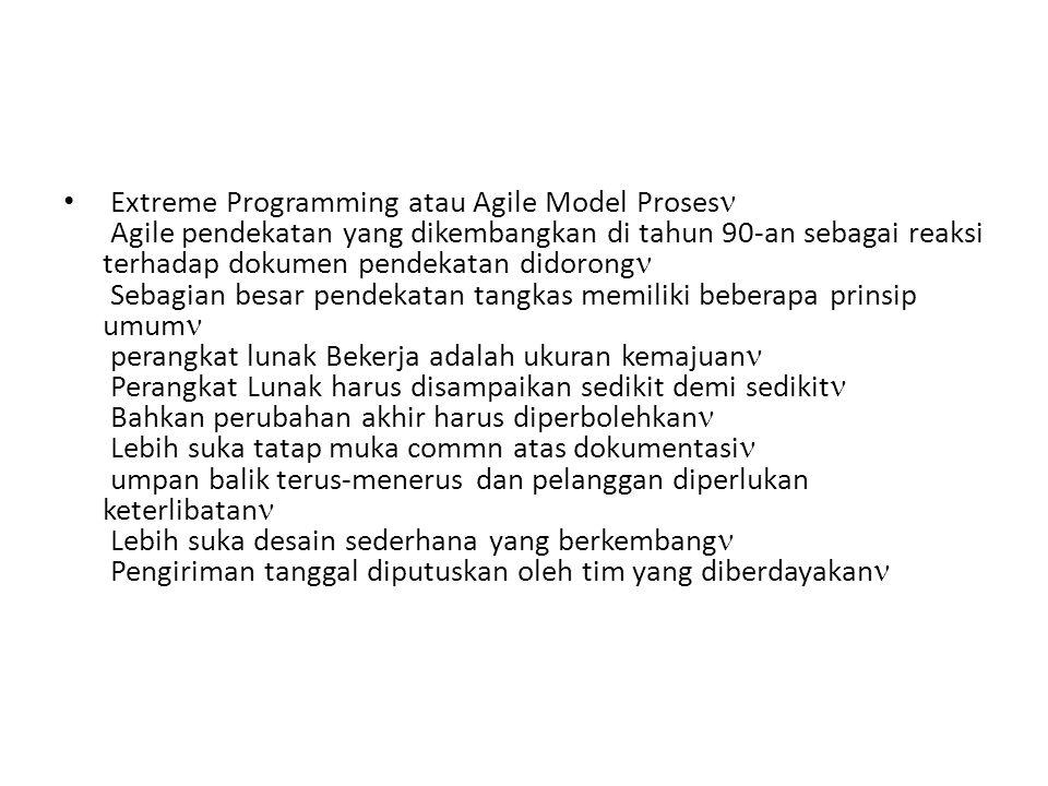 Extreme Programming atau Agile Model Proses Agile pendekatan yang dikembangkan di tahun 90-an sebagai reaksi terhadap dokumen pendekatan didorong Sebagian besar pendekatan tangkas memiliki beberapa prinsip umum perangkat lunak Bekerja adalah ukuran kemajuan Perangkat Lunak harus disampaikan sedikit demi sedikit Bahkan perubahan akhir harus diperbolehkan Lebih suka tatap muka commn atas dokumentasi umpan balik terus-menerus dan pelanggan diperlukan keterlibatan Lebih suka desain sederhana yang berkembang Pengiriman tanggal diputuskan oleh tim yang diberdayakan